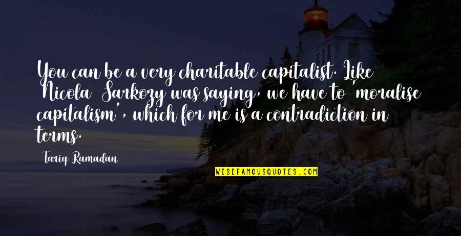 Ramadan Quotes By Tariq Ramadan: You can be a very charitable capitalist. Like