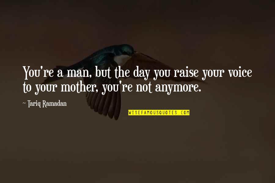 Ramadan Quotes By Tariq Ramadan: You're a man, but the day you raise