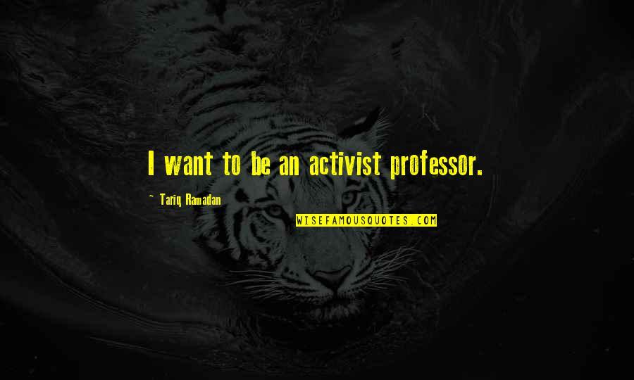 Ramadan Quotes By Tariq Ramadan: I want to be an activist professor.