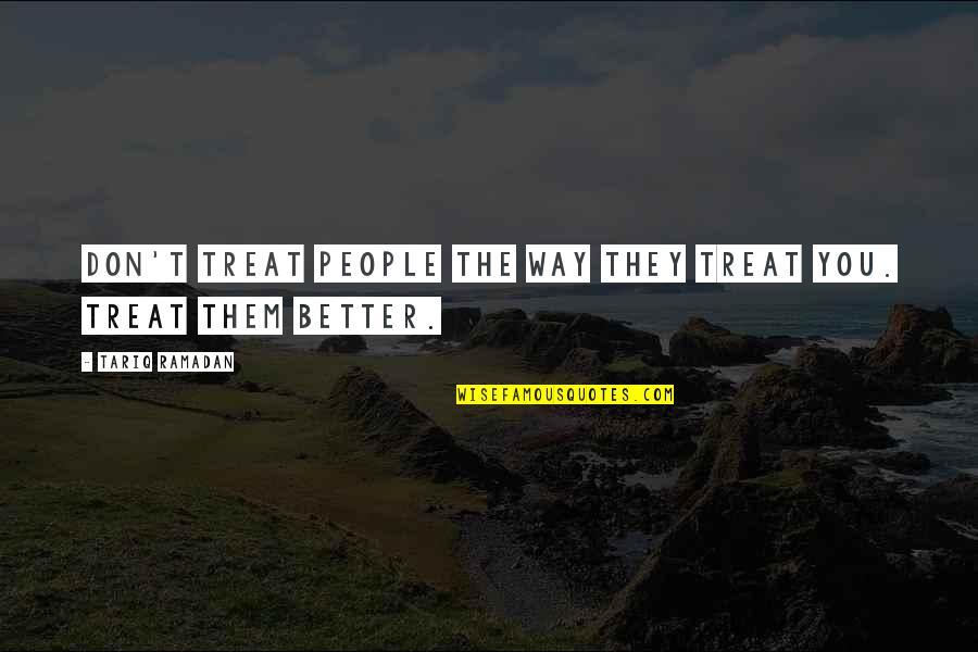Ramadan Quotes By Tariq Ramadan: Don't treat people the way they treat you.