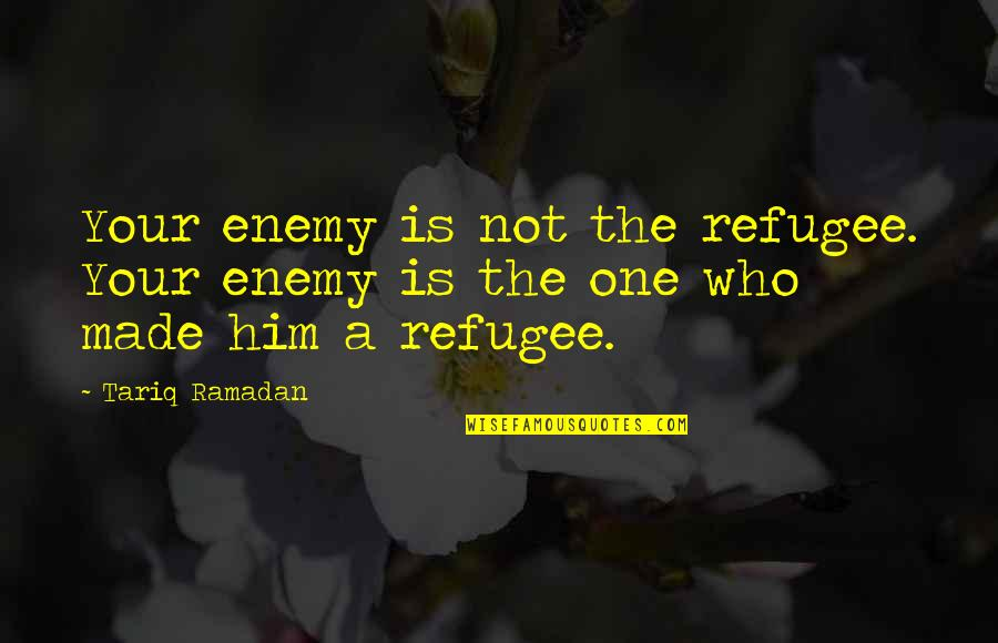 Ramadan Quotes By Tariq Ramadan: Your enemy is not the refugee. Your enemy