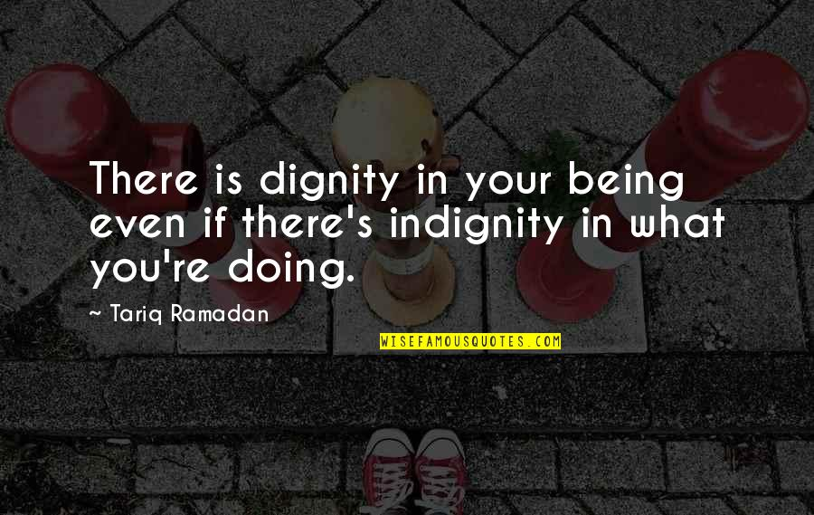 Ramadan Quotes By Tariq Ramadan: There is dignity in your being even if