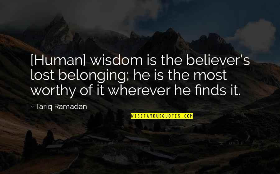 Ramadan Quotes By Tariq Ramadan: [Human] wisdom is the believer's lost belonging; he
