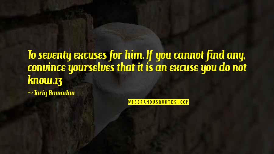 Ramadan Quotes By Tariq Ramadan: To seventy excuses for him. If you cannot