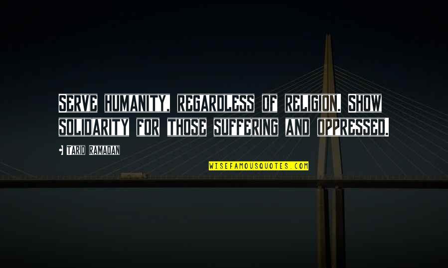 Ramadan Quotes By Tariq Ramadan: Serve humanity, regardless of religion. Show solidarity for