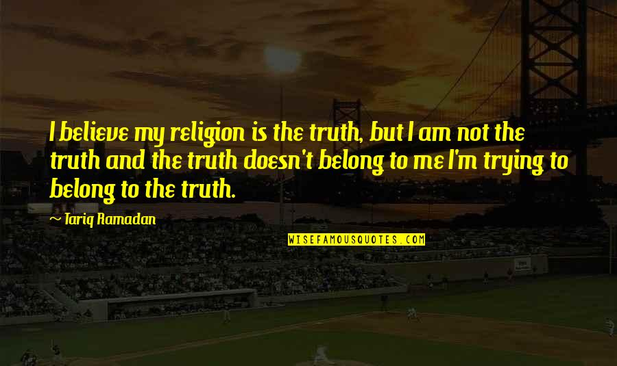 Ramadan Quotes By Tariq Ramadan: I believe my religion is the truth, but