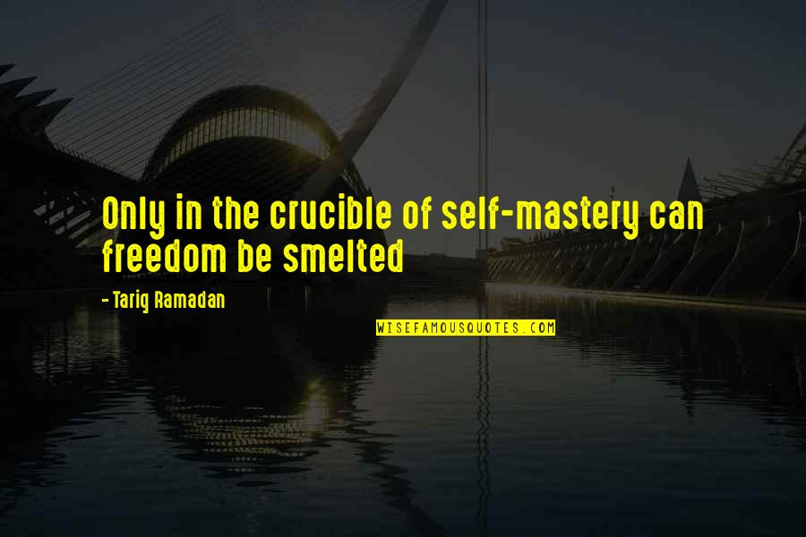 Ramadan Quotes By Tariq Ramadan: Only in the crucible of self-mastery can freedom