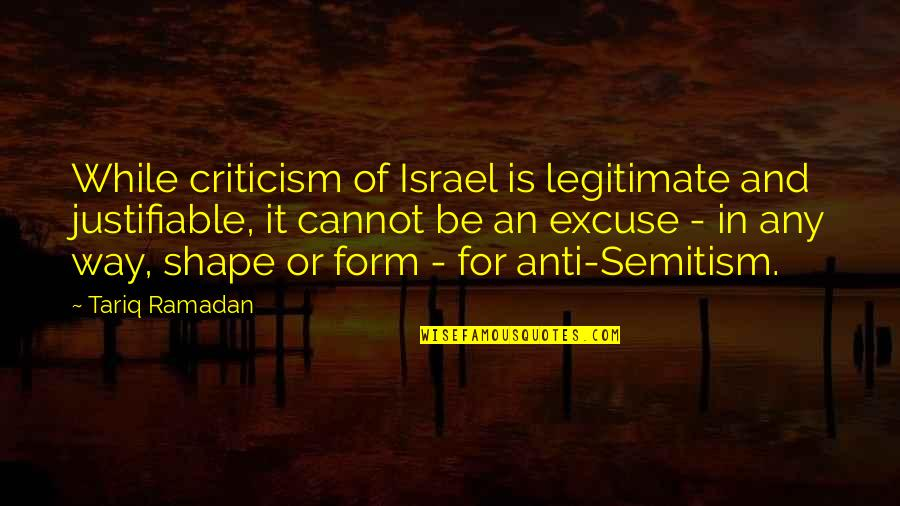 Ramadan Quotes By Tariq Ramadan: While criticism of Israel is legitimate and justifiable,
