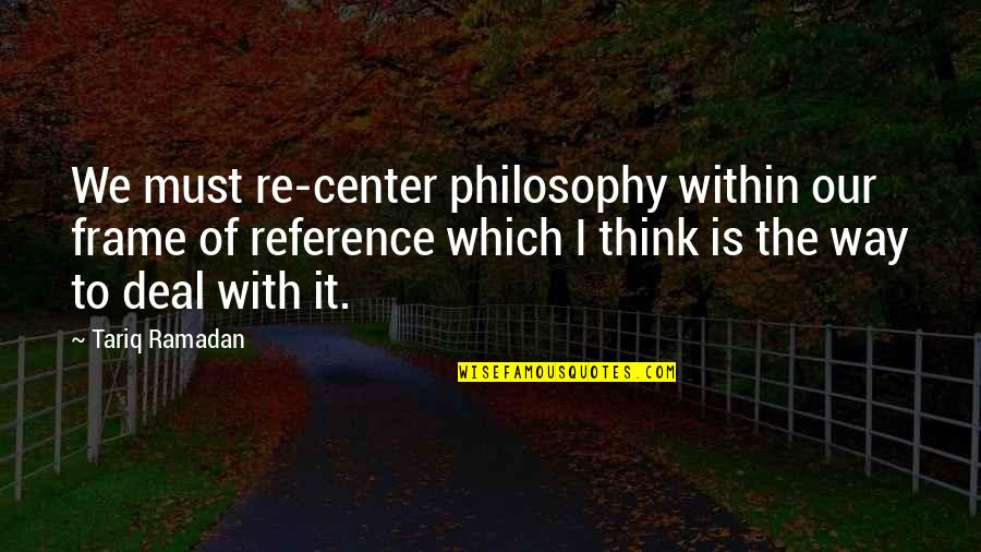 Ramadan Quotes By Tariq Ramadan: We must re-center philosophy within our frame of