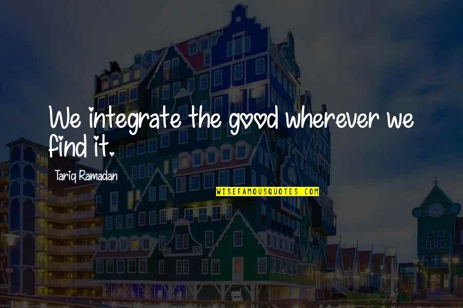 Ramadan Quotes By Tariq Ramadan: We integrate the good wherever we find it.