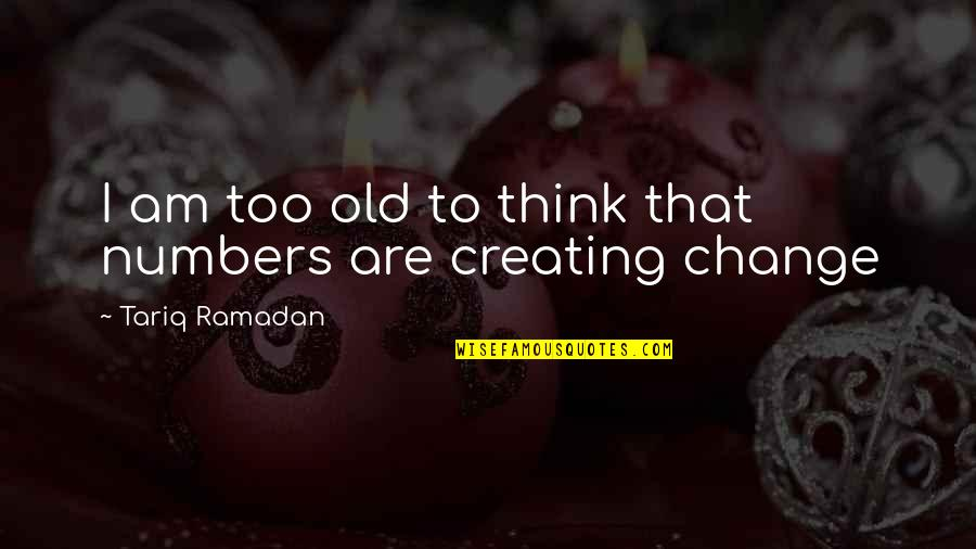 Ramadan Quotes By Tariq Ramadan: I am too old to think that numbers