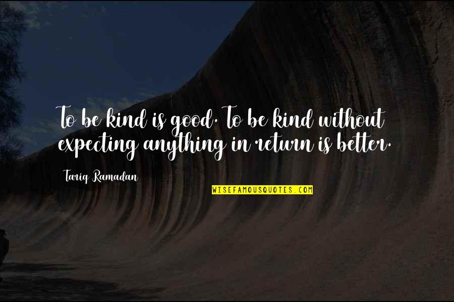 Ramadan Quotes By Tariq Ramadan: To be kind is good. To be kind
