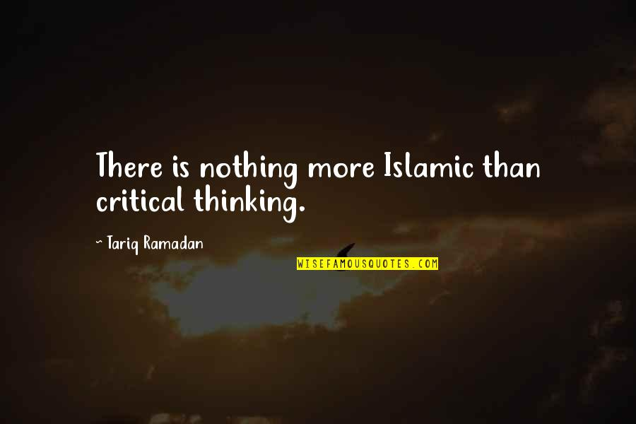 Ramadan Quotes By Tariq Ramadan: There is nothing more Islamic than critical thinking.