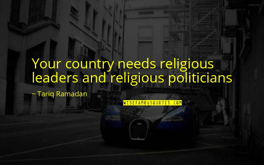 Ramadan Quotes By Tariq Ramadan: Your country needs religious leaders and religious politicians