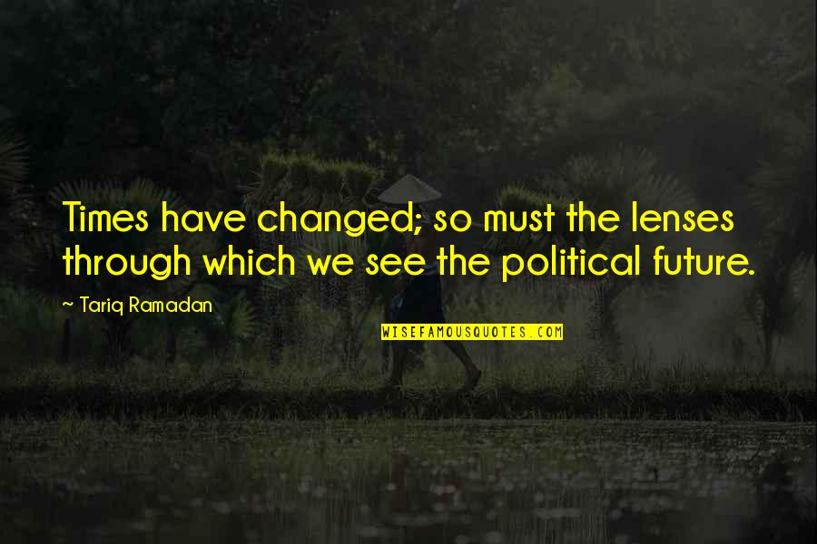 Ramadan Quotes By Tariq Ramadan: Times have changed; so must the lenses through