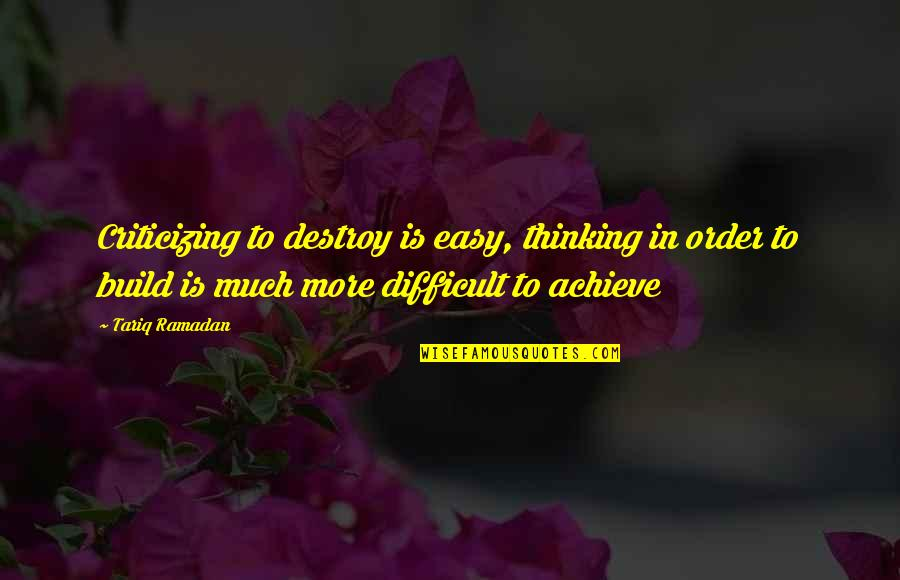 Ramadan Quotes By Tariq Ramadan: Criticizing to destroy is easy, thinking in order