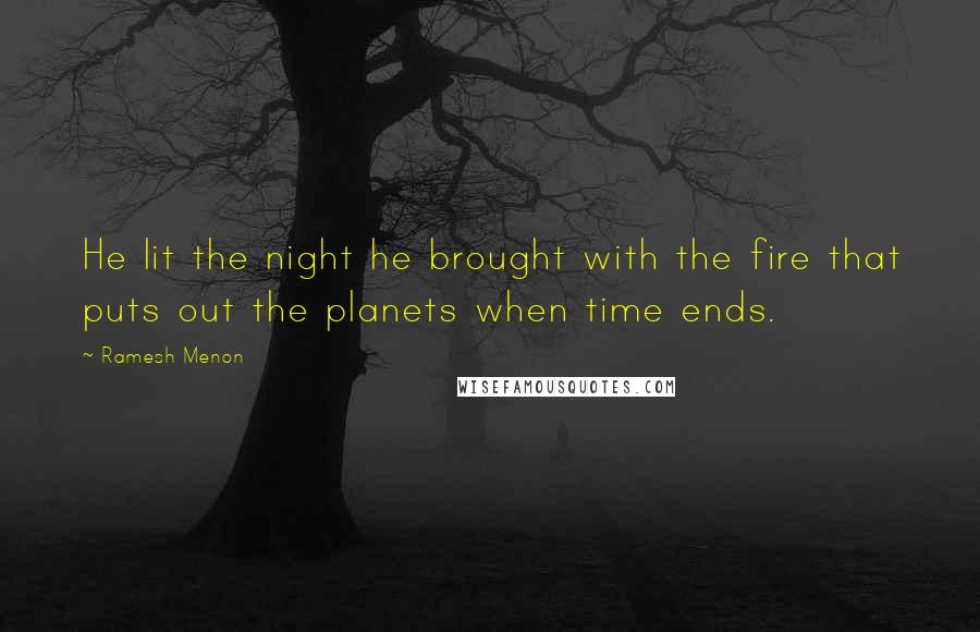 Ramesh Menon quotes: He lit the night he brought with the fire that puts out the planets when time ends.