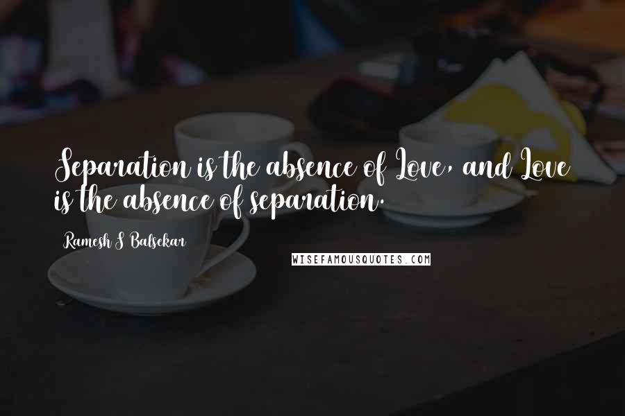 Ramesh S Balsekar quotes: Separation is the absence of Love, and Love is the absence of separation.