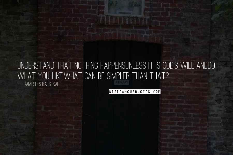 Ramesh S Balsekar quotes: Understand that nothing happensunless it is God's will anddo what you like.What can be simpler than that?