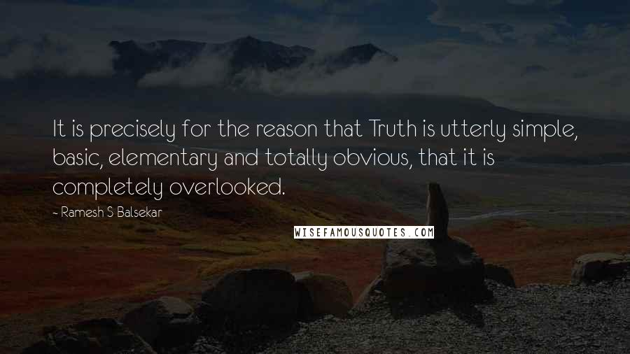 Ramesh S Balsekar quotes: It is precisely for the reason that Truth is utterly simple, basic, elementary and totally obvious, that it is completely overlooked.