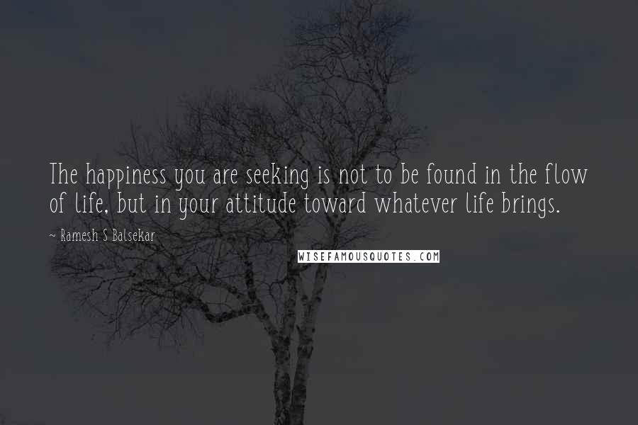 Ramesh S Balsekar quotes: The happiness you are seeking is not to be found in the flow of life, but in your attitude toward whatever life brings.