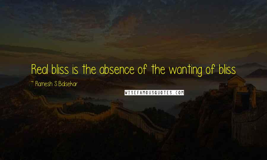 Ramesh S Balsekar quotes: Real bliss is the absence of the wanting of bliss