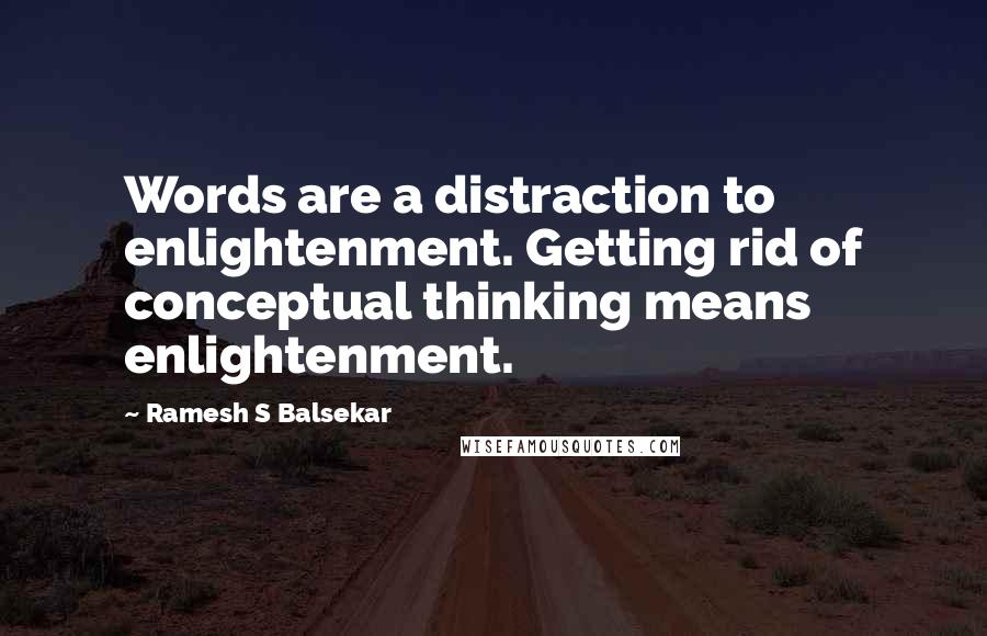 Ramesh S Balsekar quotes: Words are a distraction to enlightenment. Getting rid of conceptual thinking means enlightenment.