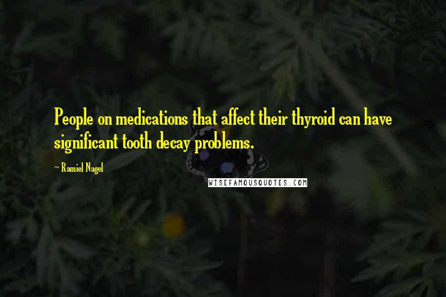 Ramiel Nagel quotes: People on medications that affect their thyroid can have significant tooth decay problems.