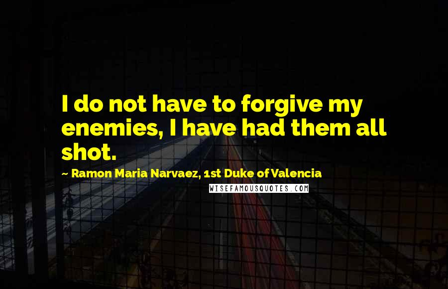 Ramon Maria Narvaez, 1st Duke Of Valencia quotes: I do not have to forgive my enemies, I have had them all shot.