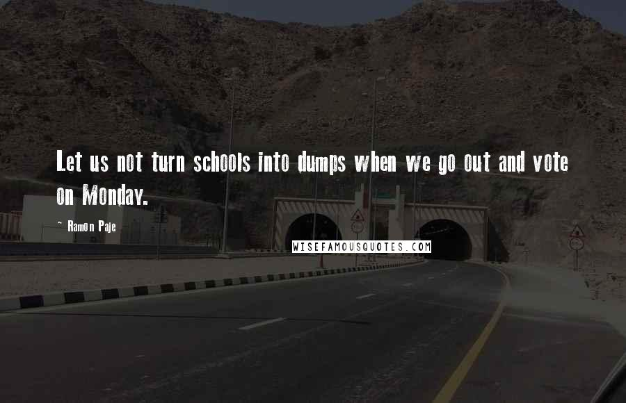 Ramon Paje quotes: Let us not turn schools into dumps when we go out and vote on Monday.