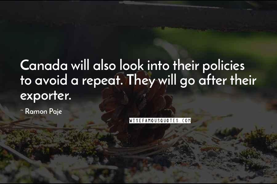 Ramon Paje quotes: Canada will also look into their policies to avoid a repeat. They will go after their exporter.