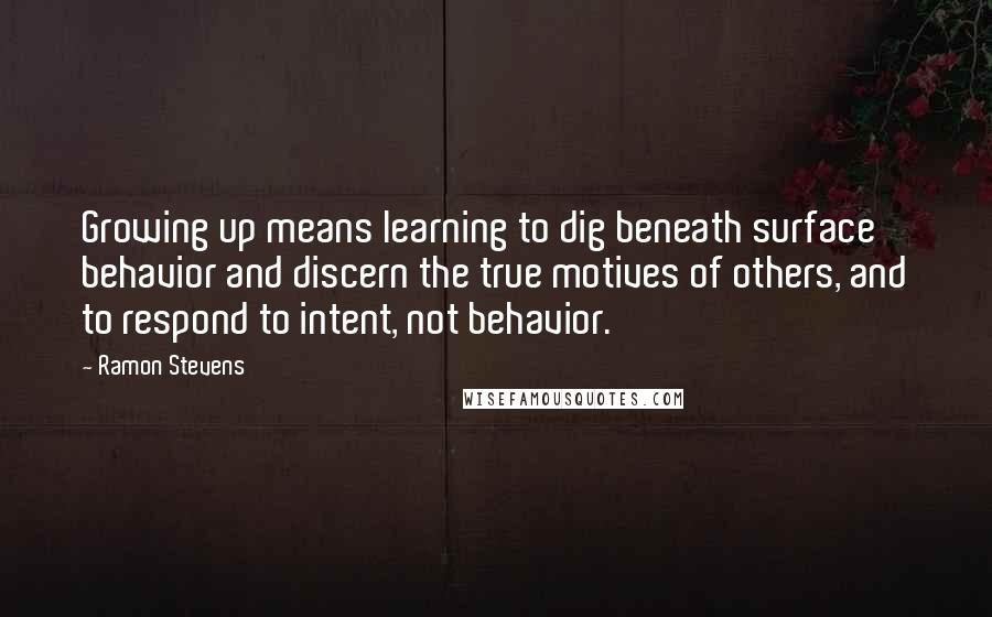 Ramon Stevens quotes: Growing up means learning to dig beneath surface behavior and discern the true motives of others, and to respond to intent, not behavior.