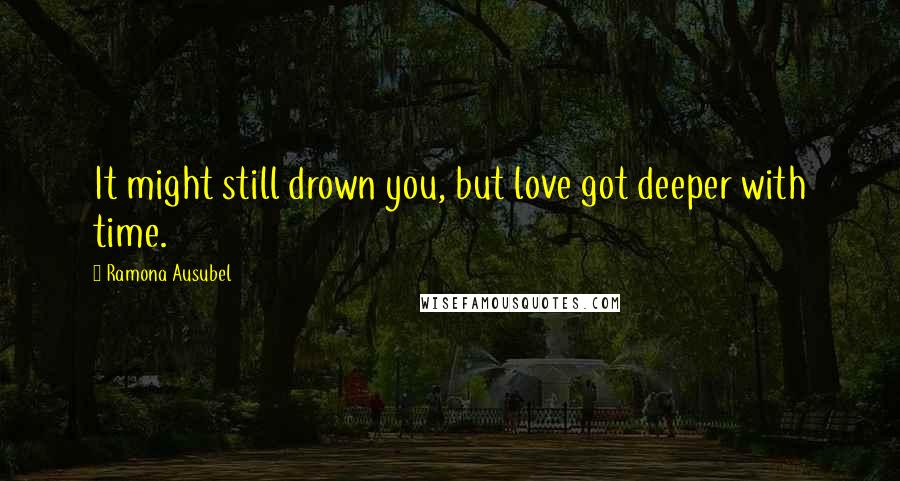 Ramona Ausubel quotes: It might still drown you, but love got deeper with time.