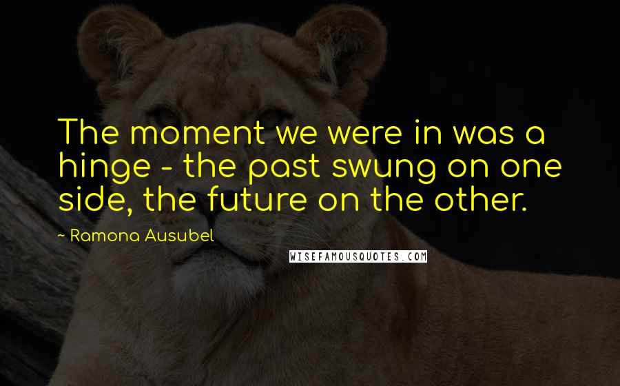 Ramona Ausubel quotes: The moment we were in was a hinge - the past swung on one side, the future on the other.