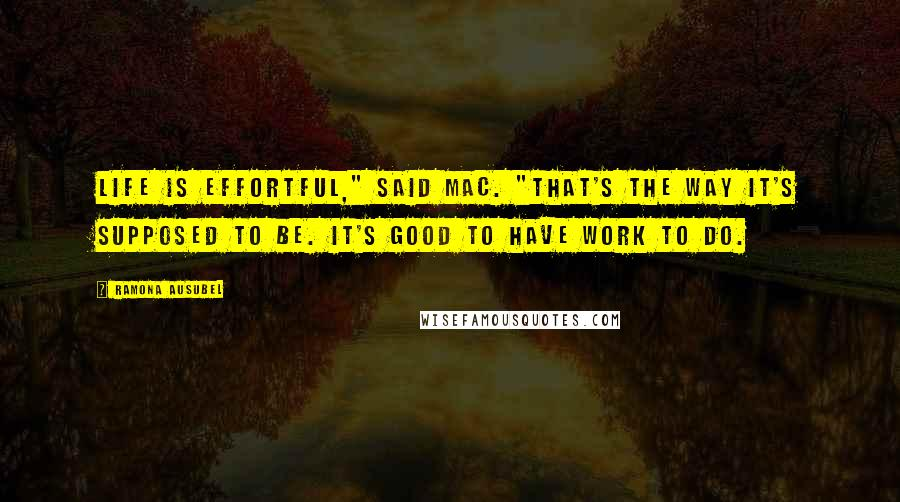 "Ramona Ausubel quotes: Life is effortful,"" said Mac. ""That's the way it's supposed to be. It's good to have work to do."