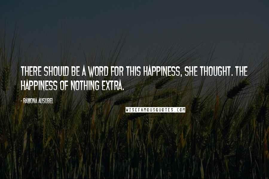 Ramona Ausubel quotes: There should be a word for this happiness, she thought. The happiness of nothing extra.
