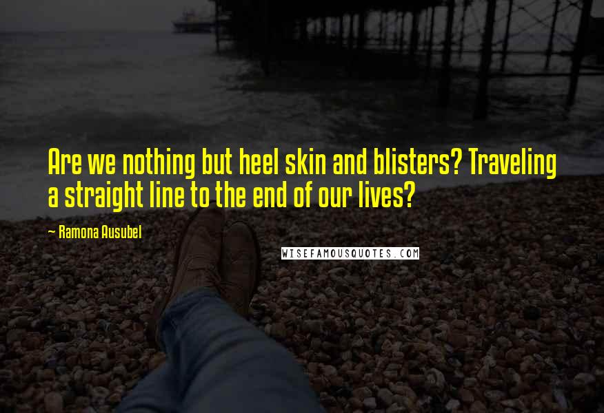 Ramona Ausubel quotes: Are we nothing but heel skin and blisters? Traveling a straight line to the end of our lives?