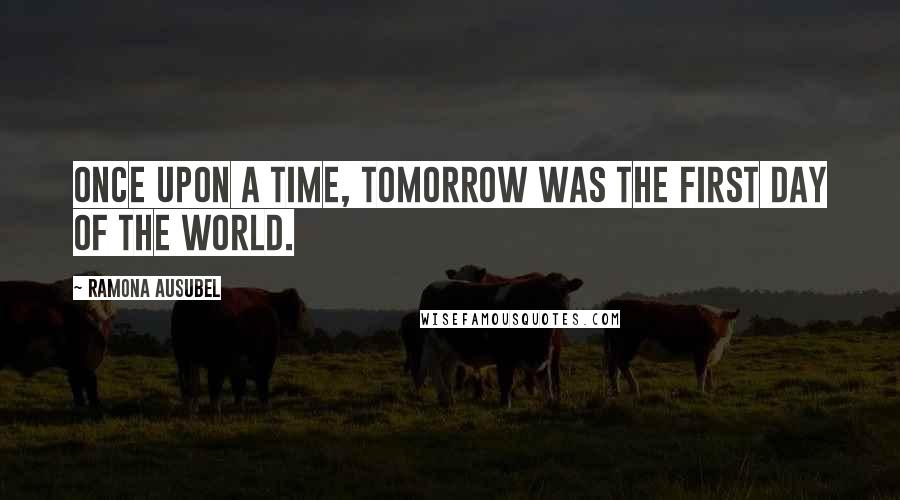 Ramona Ausubel quotes: Once upon a time, tomorrow was the first day of the world.