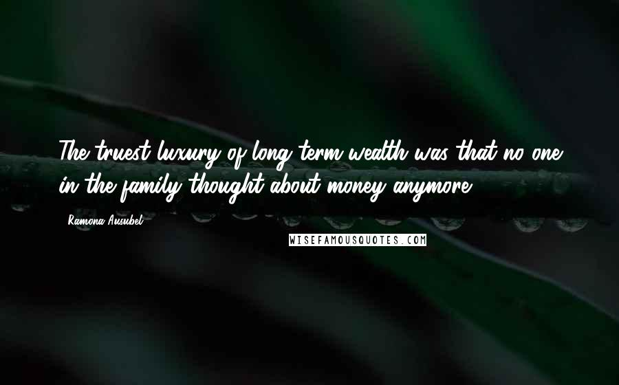 Ramona Ausubel quotes: The truest luxury of long-term wealth was that no one in the family thought about money anymore.