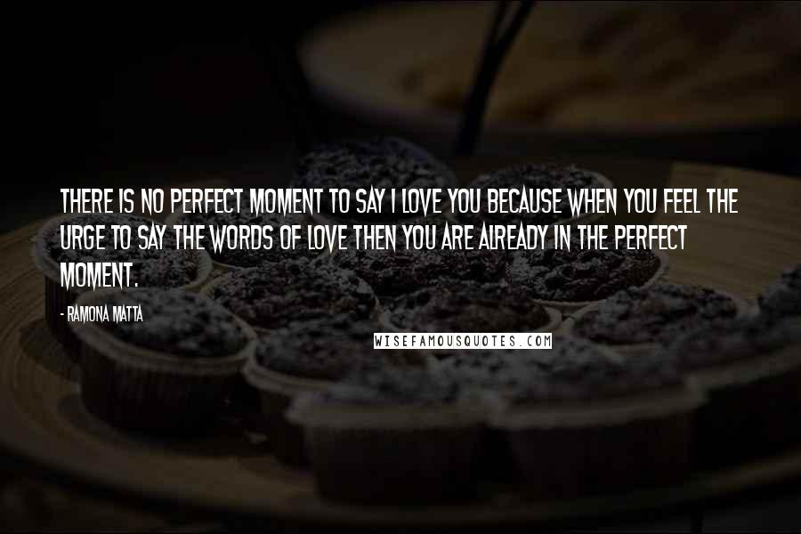 Ramona Matta quotes: There is no perfect moment to say I love you because when you feel the urge to say the words of love then you are already in the perfect moment.