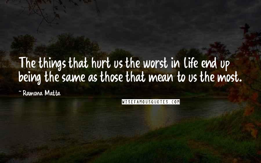 Ramona Matta quotes: The things that hurt us the worst in life end up being the same as those that mean to us the most.