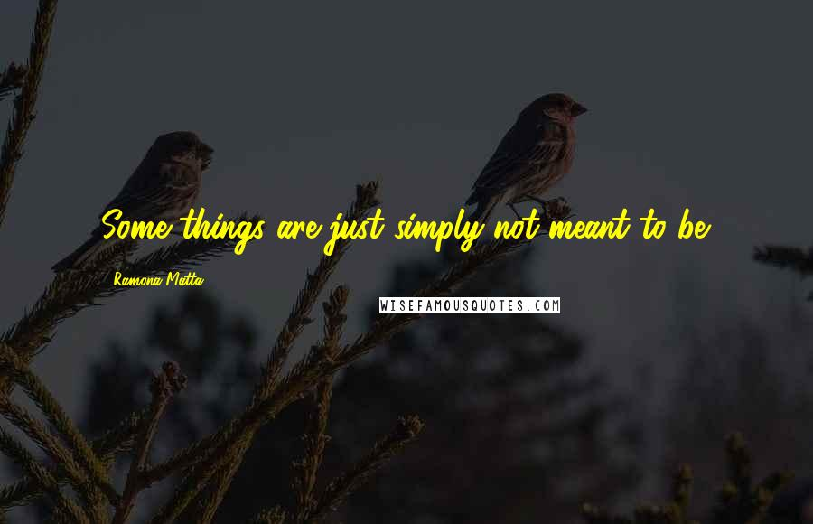 Ramona Matta quotes: Some things are just simply not meant to be.