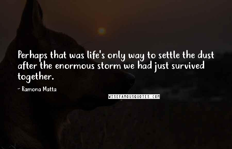 Ramona Matta quotes: Perhaps that was life's only way to settle the dust after the enormous storm we had just survived together.