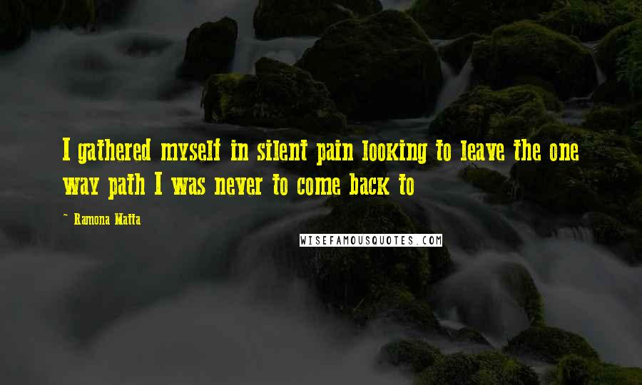 Ramona Matta quotes: I gathered myself in silent pain looking to leave the one way path I was never to come back to