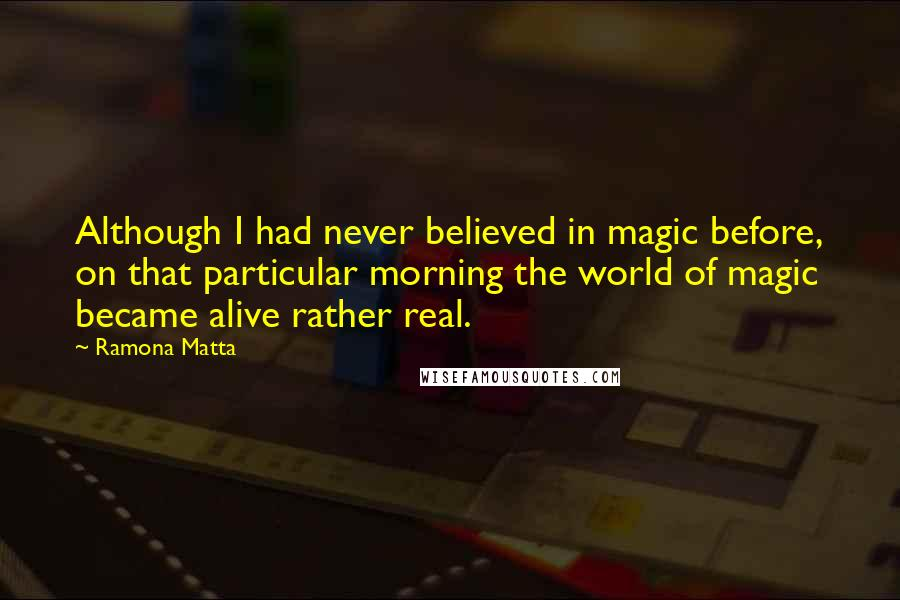 Ramona Matta quotes: Although I had never believed in magic before, on that particular morning the world of magic became alive rather real.
