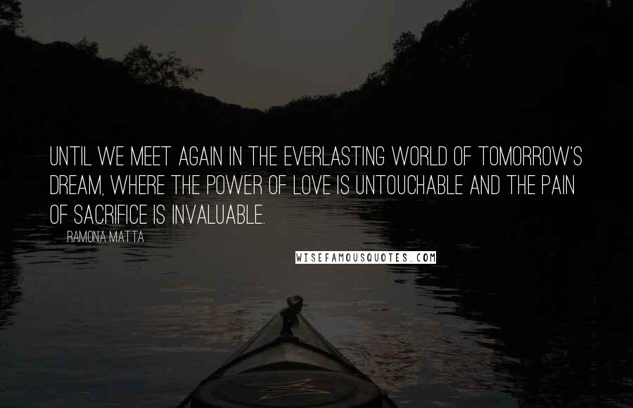 Ramona Matta quotes: Until we meet again in the everlasting world of tomorrow's dream, where the power of love is untouchable and the pain of sacrifice is invaluable.