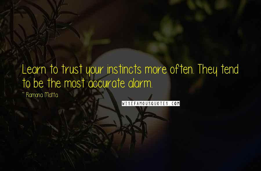 Ramona Matta quotes: Learn to trust your instincts more often. They tend to be the most accurate alarm.
