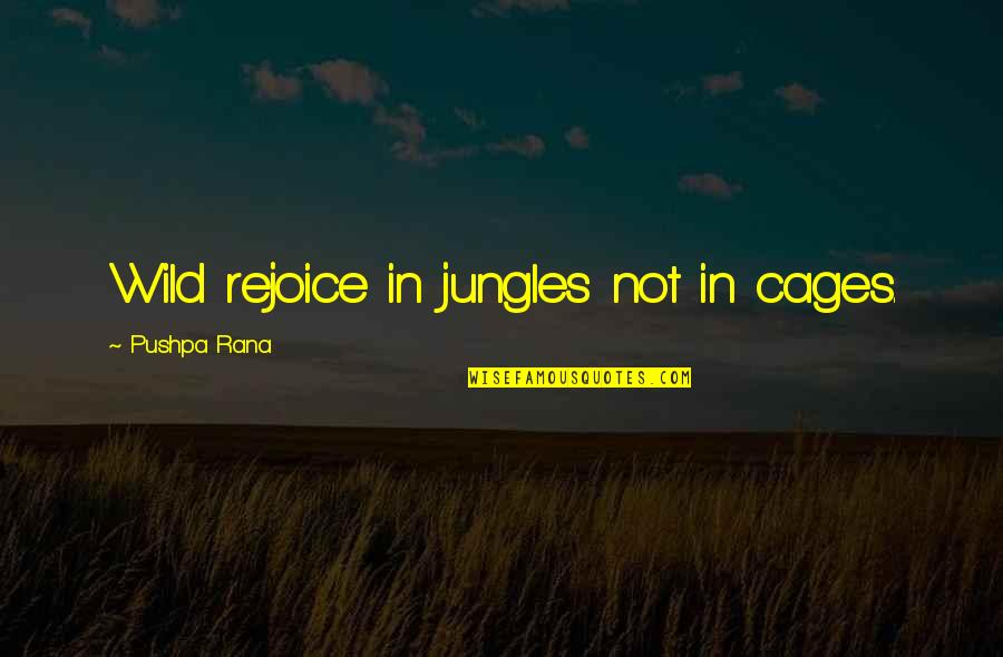 Rana Quotes By Pushpa Rana: Wild rejoice in jungles not in cages.