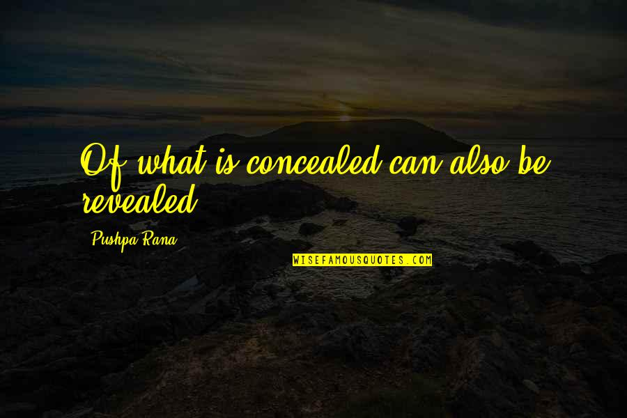 Rana Quotes By Pushpa Rana: Of what is concealed can also be revealed.