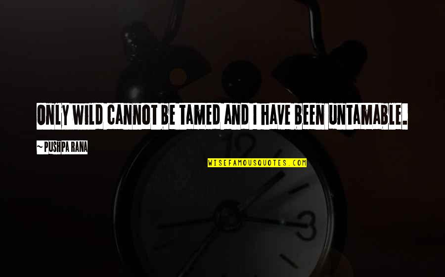 Rana Quotes By Pushpa Rana: Only wild cannot be tamed and I have